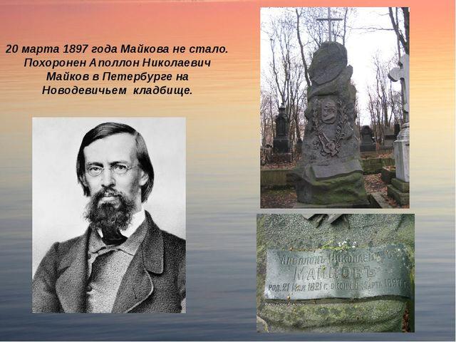 20 марта 1897 года Майкова не стало. Похоронен Аполлон Николаевич Майков в Пе...