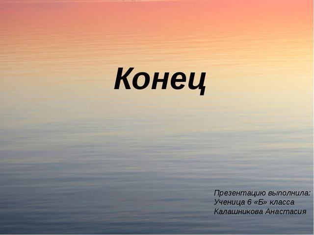 Презентацию выполнила: Ученица 6 «Б» класса Калашникова Анастасия Конец
