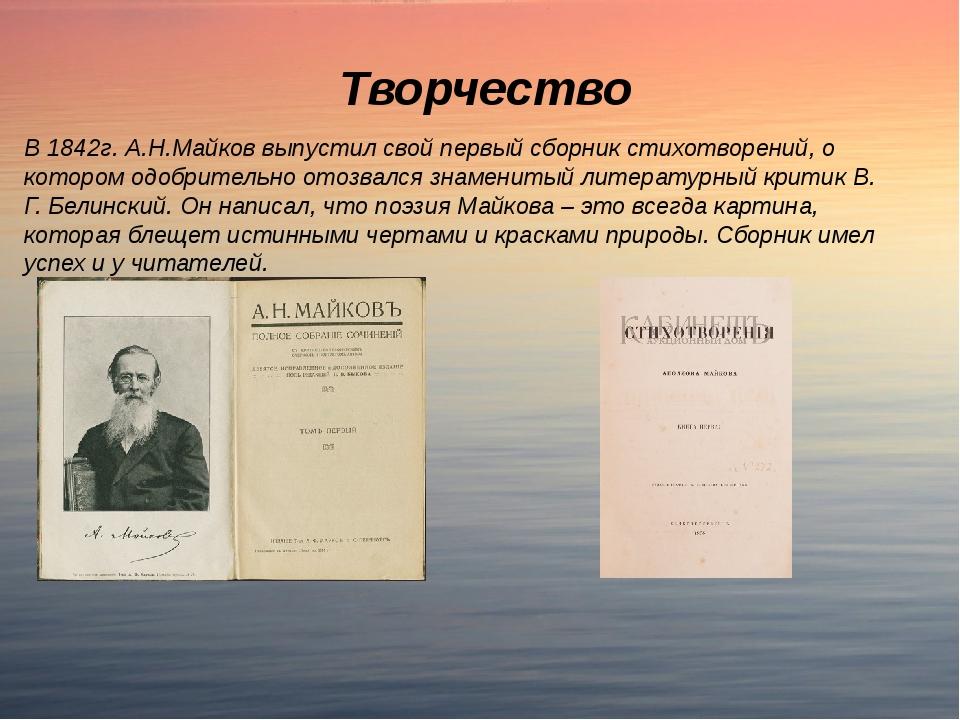 Творчество В 1842г. А.Н.Майков выпустил свой первый сборник стихотворений, о...