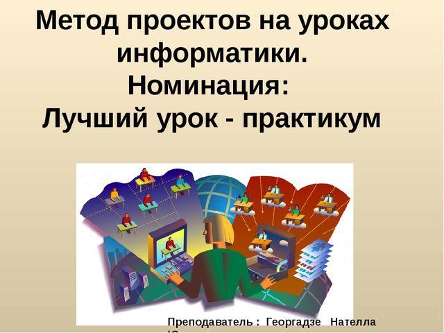 Метод проектов на уроках информатики. Номинация: Лучший урок - практикум Преп...