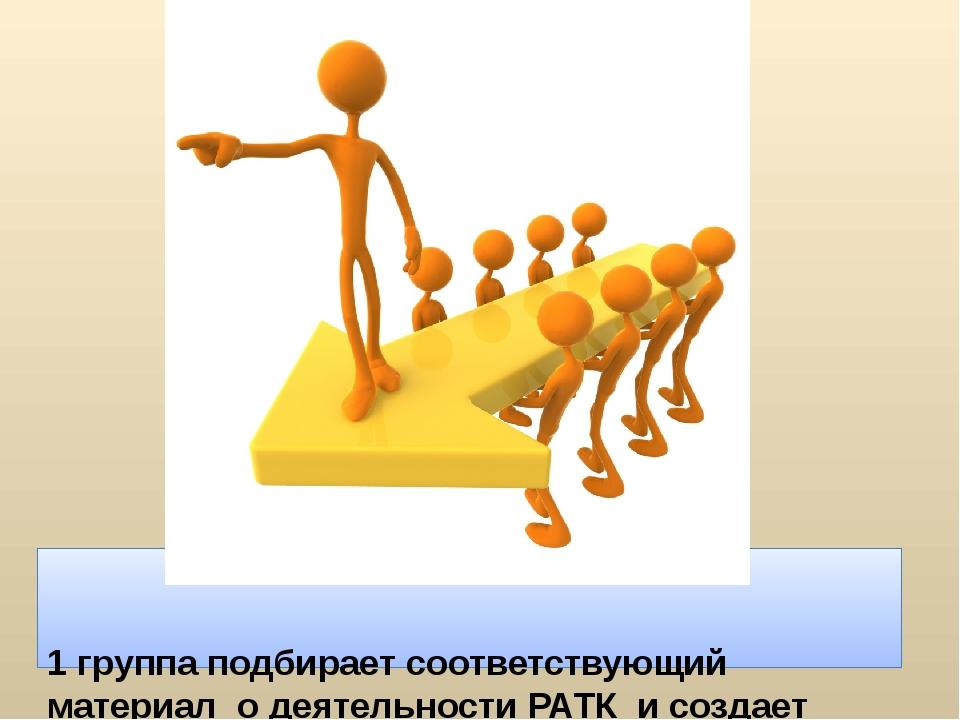 1 группаподбирает соответствующий материал о деятельности РАТК и создает бу...