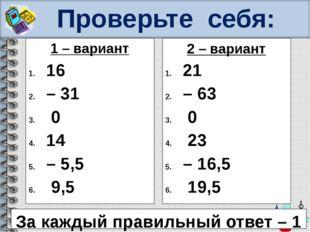 Проверьте себя: 1 – вариант 16 – 31 0 14 – 5,5 9,5 2 – вариант 21 – 63 0 23 –