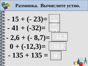Разминка. Вычислите устно. - 15 + (- 23)= - 41 + (-32)= - 2,6 + (- 8,7)= 0 +
