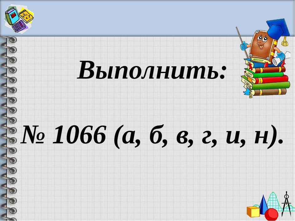 Выполнить: № 1066 (а, б, в, г, и, н).