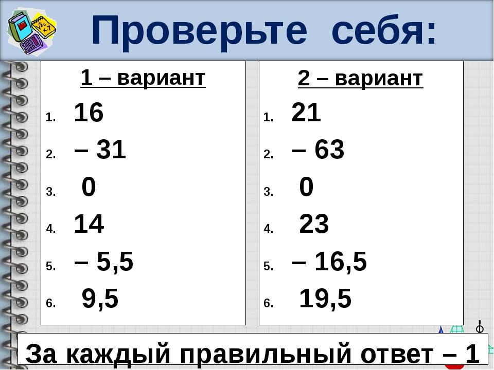 Проверьте себя: 1 – вариант 16 – 31 0 14 – 5,5 9,5 2 – вариант 21 – 63 0 23 –...