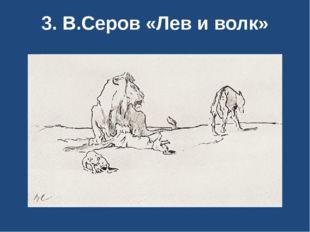 3. В.Серов «Лев и волк»