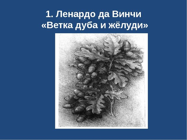 1. Ленардо да Винчи «Ветка дуба и жёлуди»
