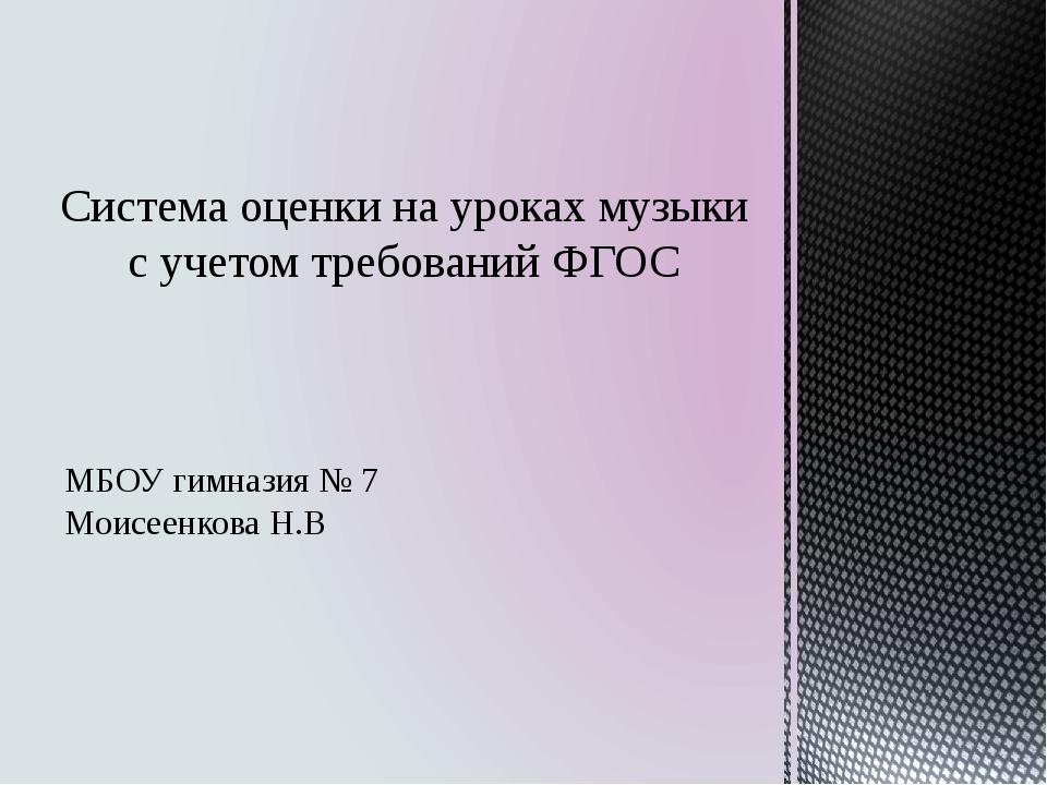 МБОУ гимназия № 7 Моисеенкова Н.В Система оценки на уроках музыки с учетом т...