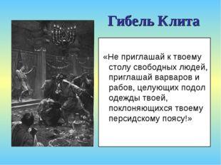 Гибель Клита «Не приглашай к твоему столу свободных людей, приглашай варваров