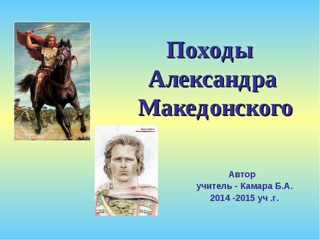Автор учитель - Камара Б.А. 2014 -2015 уч .г. Походы Александра Македонского