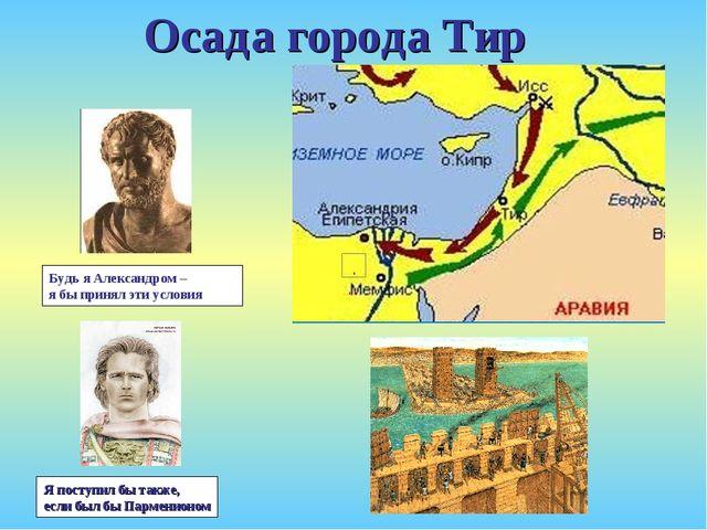 Будь я Александром – я бы принял эти условия Осада города Тир Я поступил бы т...