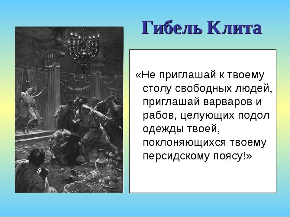 Гибель Клита «Не приглашай к твоему столу свободных людей, приглашай варваров...