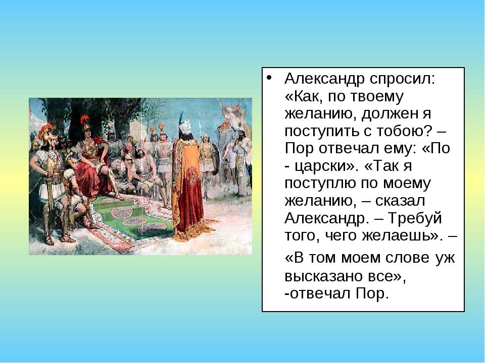 Александр спросил: «Как, по твоему желанию, должен я поступить с тобою? – Пор...