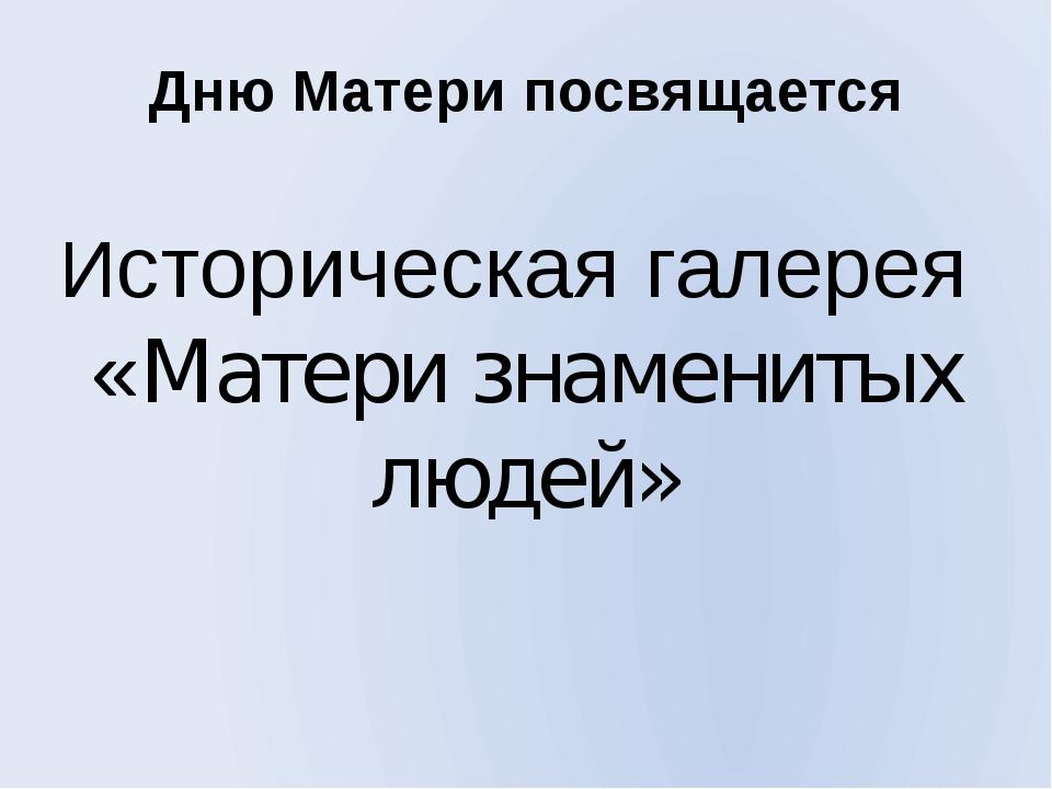 Дню Матери посвящается Историческая галерея «Матери знаменитых людей»