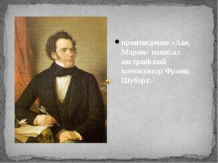 произведение «Аве, Мария» написал австрийский композитор Франц Шуберт.