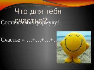 Что для тебя счастье? Составь свою формулу! Счастье = …+…+…+…+…
