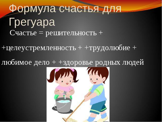 Формула счастья для Грегуара Счастье = решительность + +целеустремленность +...