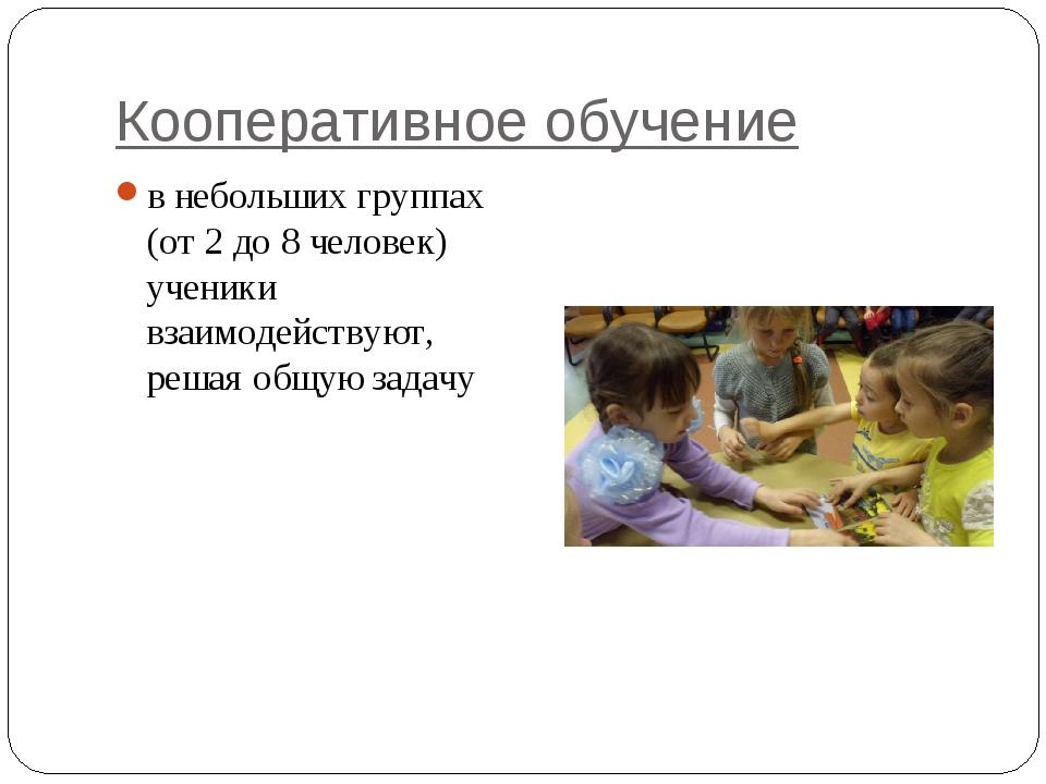 Кооперативное обучение в небольших группах (от 2 до 8 человек) ученики взаимо...