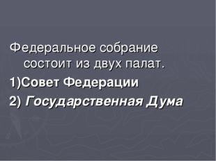 Федеральное собрание состоит из двух палат. 1)Совет Федерации 2) Государствен