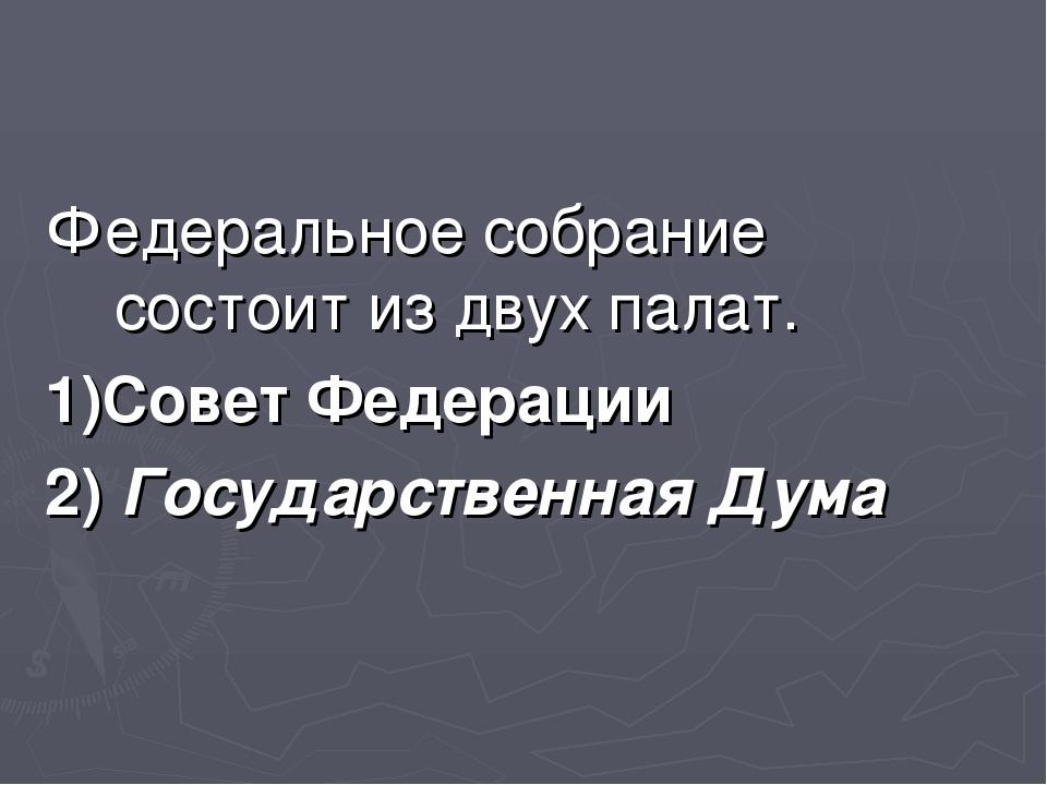 Федеральное собрание состоит из двух палат. 1)Совет Федерации 2) Государствен...