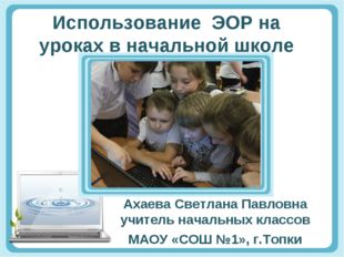Использование ЭОР на уроках в начальной школе Ахаева Светлана Павловна учител