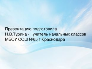 Презентацию подготовила Н.В.Турина - учитель начальных классов МБОУ СОШ №65