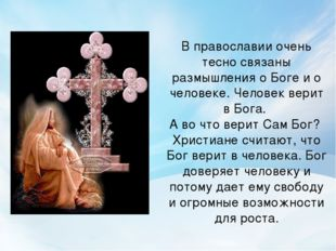 В православии очень тесно связаны размышления о Боге и о человеке. Человек ве