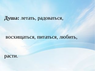 Душа:летать, радоваться, восхищаться, питаться, любить, расти. Тело:мерзнут