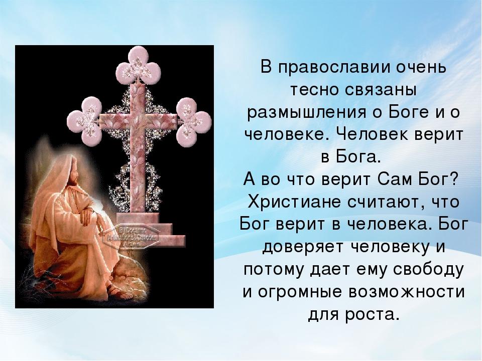 В православии очень тесно связаны размышления о Боге и о человеке. Человек ве...