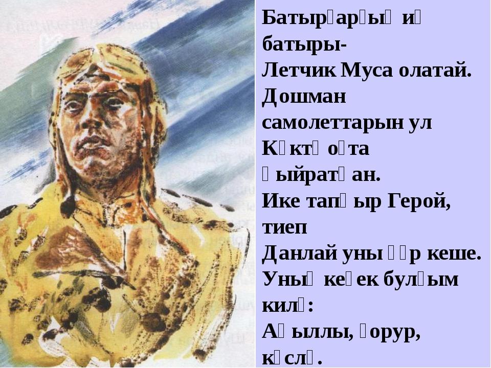 Батырҙарҙың иң батыры- Летчик Муса олатай. Дошман самолеттарын ул Күктә оҫта...