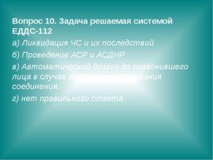 Вопрос 10. Задача решаемая системой ЕДДС-112 а) Ликвидация ЧС и их последстви