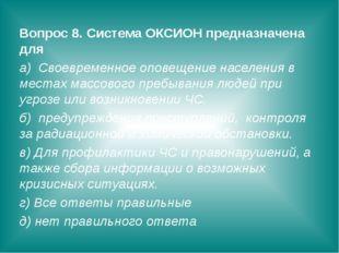 Вопрос 8. Система ОКСИОН предназначена для а) Своевременное оповещение населе