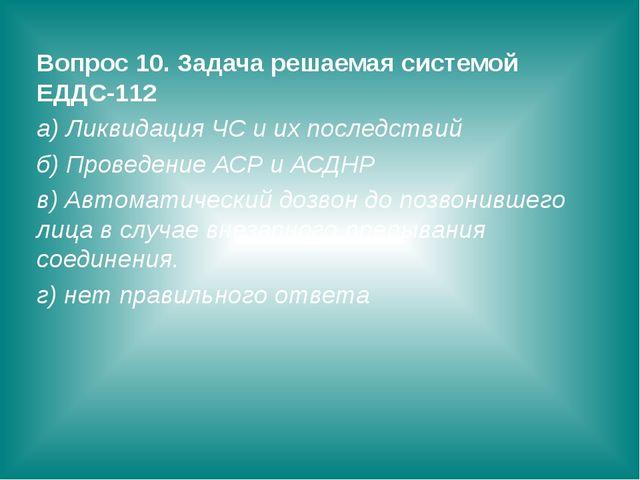Вопрос 10. Задача решаемая системой ЕДДС-112 а) Ликвидация ЧС и их последстви...