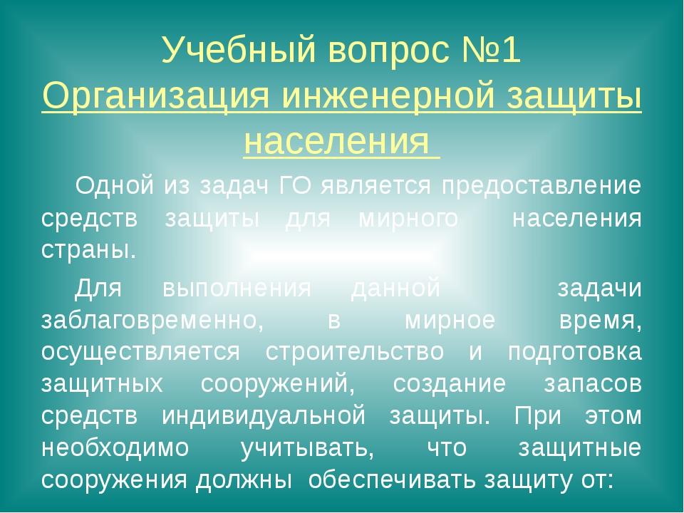 Учебный вопрос №1 Организация инженерной защиты населения Одной из задач ГО...