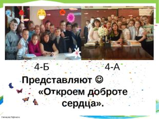 Представляют  «Откроем доброте сердца». 4-Б 4-А FokinaLida.75@mail.ru