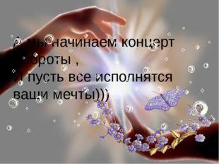 А мы начинаем концерт доброты , И пусть все исполнятся ваши мечты))) FokinaLi