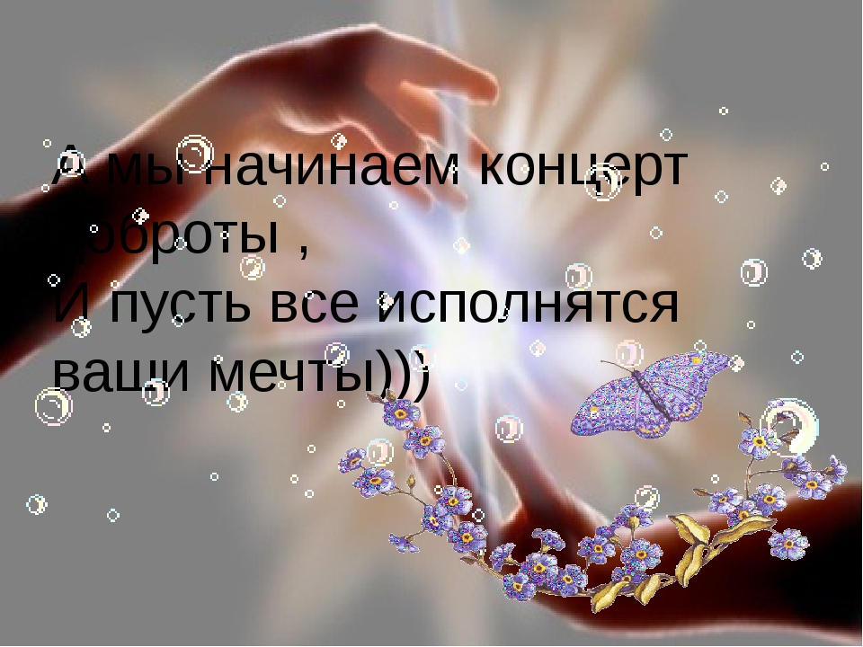 А мы начинаем концерт доброты , И пусть все исполнятся ваши мечты))) FokinaLi...
