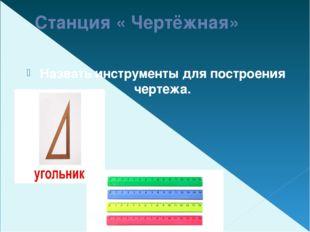 Станция « Чертёжная» Назвать инструменты для построения чертежа.