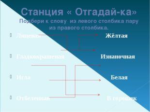 Станция « Отгадай-ка» Подбери к слову из левого столбика пару из правого стол