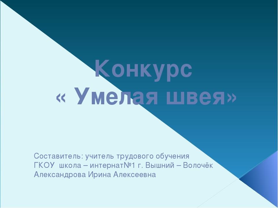 Составитель: учитель трудового обучения ГКОУ школа – интернат№1 г. Вышний – В...