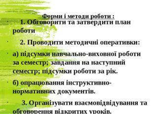 Форми і методи роботи : 1. Обговорити та затвердити план роботи 2. Проводити