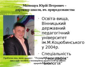 Мамощук Юрій Петрович – директор школи, вч. природознавства Освіта-вища, Вінн