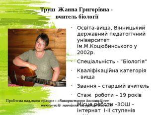Труш Жанна Григорівна - вчитель біології Освіта-вища, Вінницький державний пе