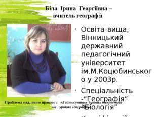 Біла Ірина Георгіївна – вчитель географії Освіта-вища, Вінницький державний п