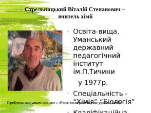 Стрельницький Віталій Степанович – вчитель хімії Освіта-вища, Уманський держа