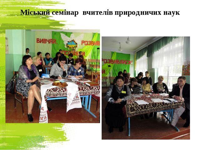 Міський семінар вчителів природничих наук