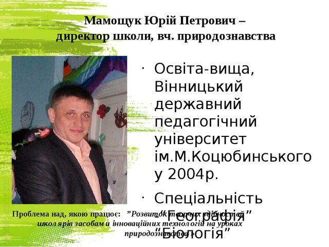 Мамощук Юрій Петрович – директор школи, вч. природознавства Освіта-вища, Вінн...