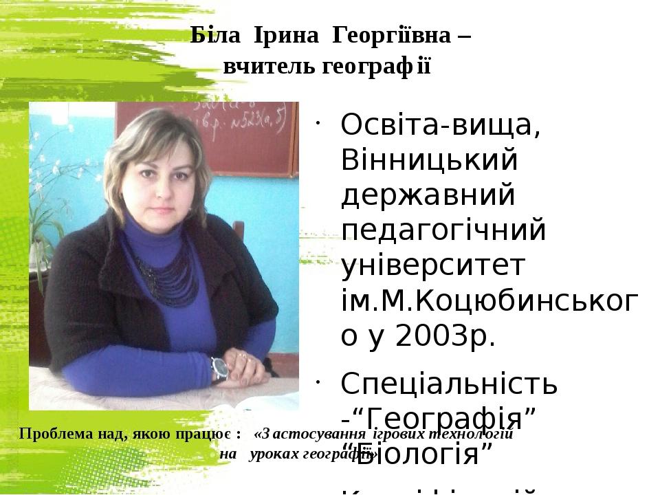 Біла Ірина Георгіївна – вчитель географії Освіта-вища, Вінницький державний п...