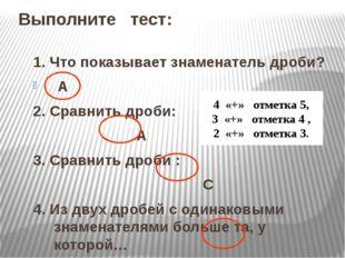 Выполните тест: 1. Что показывает знаменатель дроби? А 2. Сравнить дроби: А 3