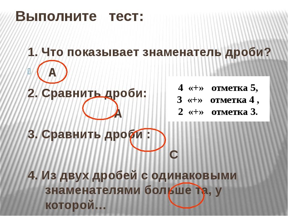Выполните тест: 1. Что показывает знаменатель дроби? А 2. Сравнить дроби: А 3...
